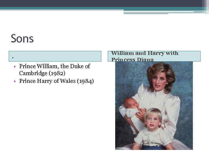 Sons. • Prince William, the Duke of Cambridge (1982) • Prince Harry of Wales