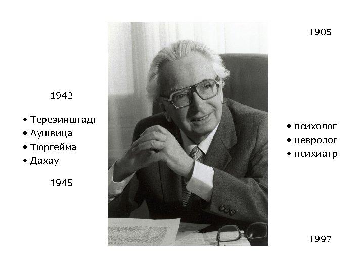 1905 1942 • • Терезинштадт Аушвица Тюргейма Дахау • психолог • невролог • психиатр