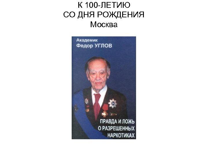 К 100 -ЛЕТИЮ СО ДНЯ РОЖДЕНИЯ Москва