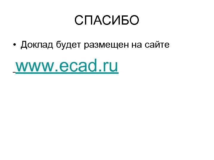 СПАСИБО • Доклад будет размещен на сайте www. ecad. ru