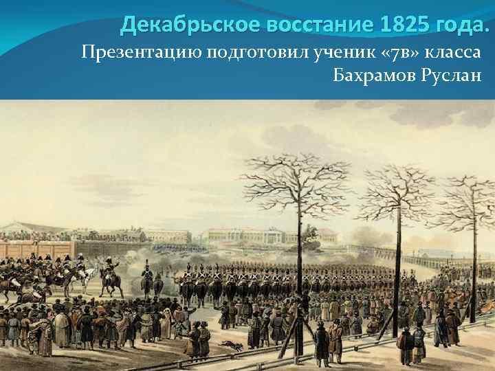 Декабрьское восстание 1825 года. Презентацию подготовил ученик « 7 в» класса Бахрамов Руслан