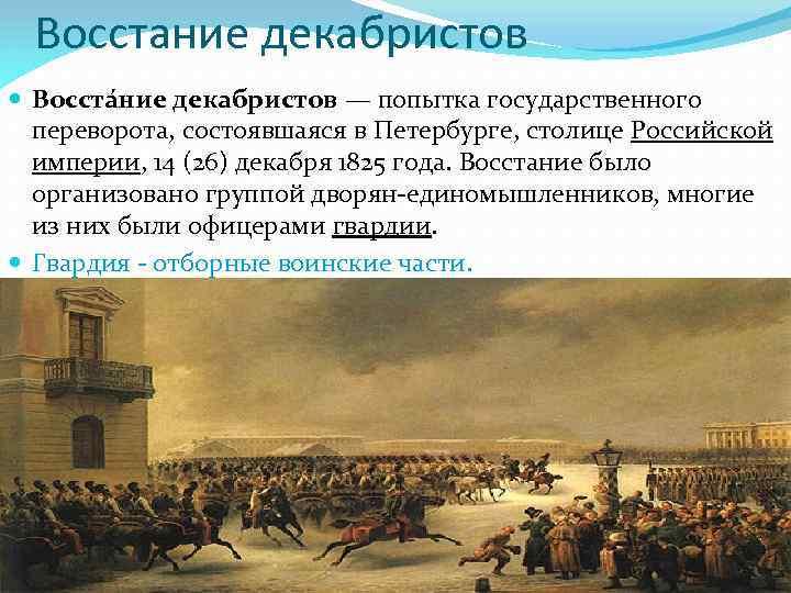 Восстание декабристов Восста ние декабристов — попытка государственного переворота, состоявшаяся в Петербурге, столице Российской