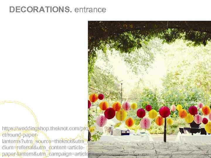 DECORATIONS. entrance https: //weddingshop. theknot. com/produ ct/round-paperlanterns? utm_source=theknot&utm_me dium=referral&utm_content=articlepaper-lantern&utm_campaign=article