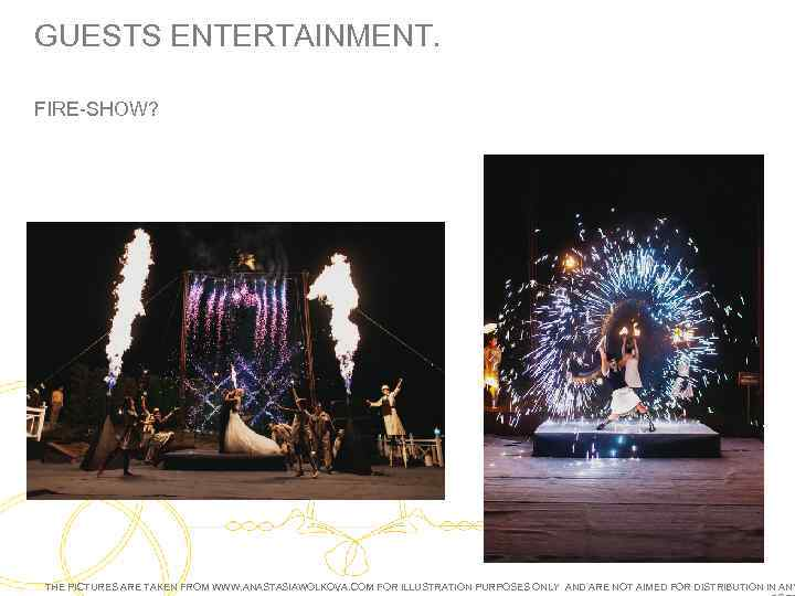 GUESTS ENTERTAINMENT. FIRE-SHOW? THE PICTURES ARE TAKEN FROM WWW. ANASTASIAWOLKOVA. COM FOR ILLUSTRATION PURPOSES