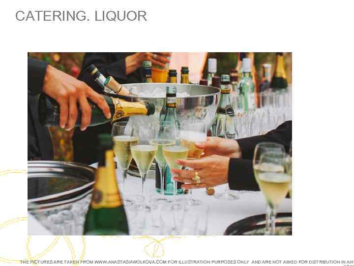 CATERING. LIQUOR THE PICTURES ARE TAKEN FROM WWW. ANASTASIAWOLKOVA. COM FOR ILLUSTRATION PURPOSES ONLY