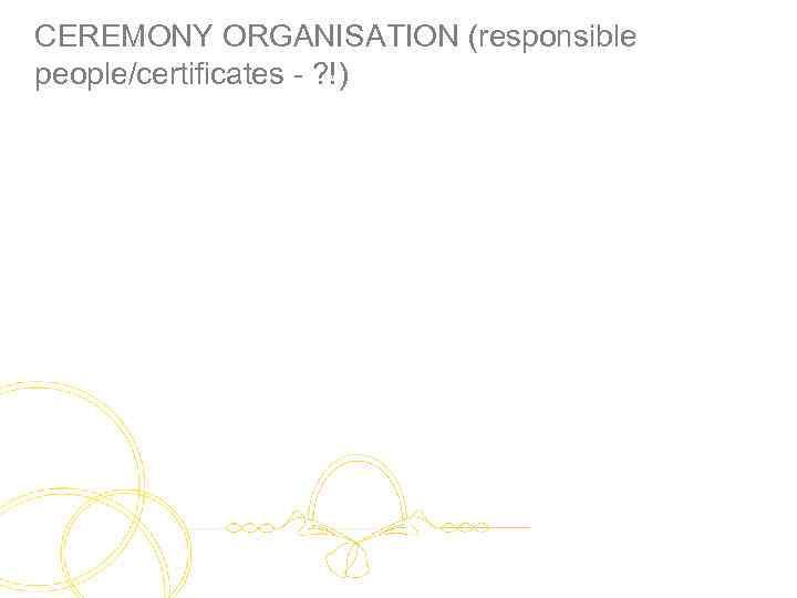 CEREMONY ORGANISATION (responsible people/certificates - ? !)