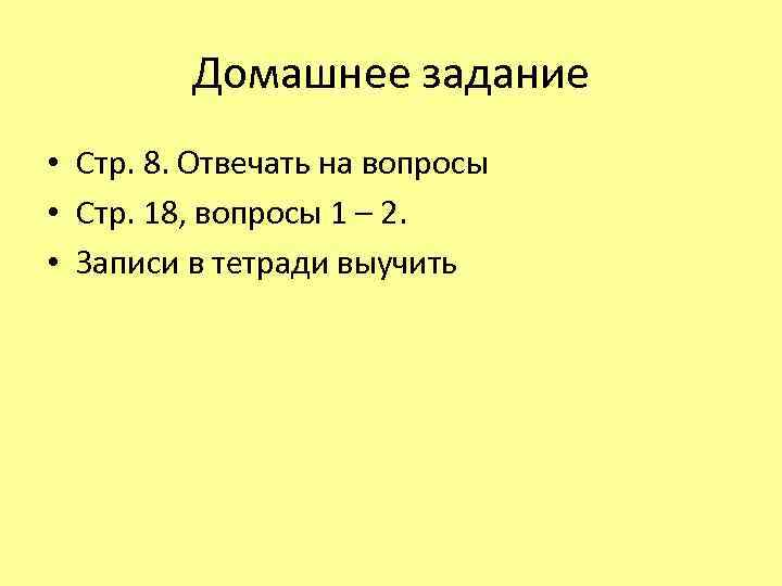 Домашнее задание • Стр. 8. Отвечать на вопросы • Стр. 18, вопросы 1 –