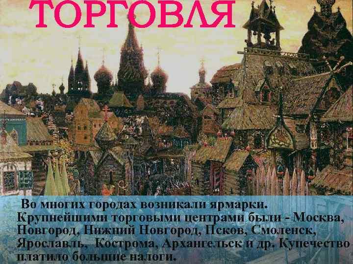 Во многих городах возникали ярмарки. Крупнейшими торговыми центрами были - Москва, Новгород, Нижний Новгород,