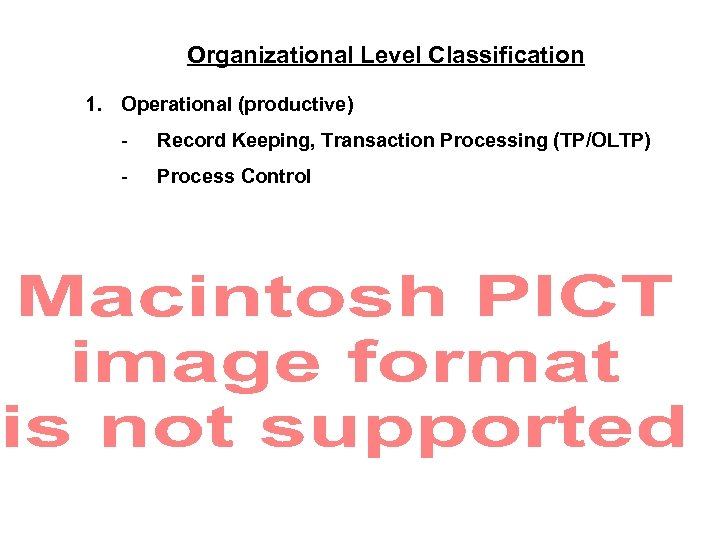 Organizational Level Classification 1. Operational (productive) - Record Keeping, Transaction Processing (TP/OLTP) - Process