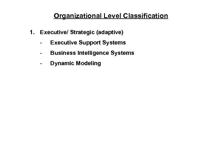 Organizational Level Classification 1. Executive/ Strategic (adaptive) - Executive Support Systems - Business Intelligence