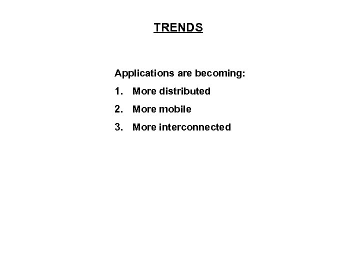 TRENDS Applications are becoming: 1. More distributed 2. More mobile 3. More interconnected