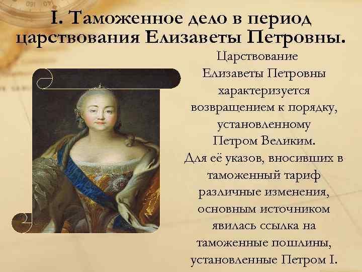 I. Таможенное дело в период царствования Елизаветы Петровны. Царствование Елизаветы Петровны характеризуется возвращением к