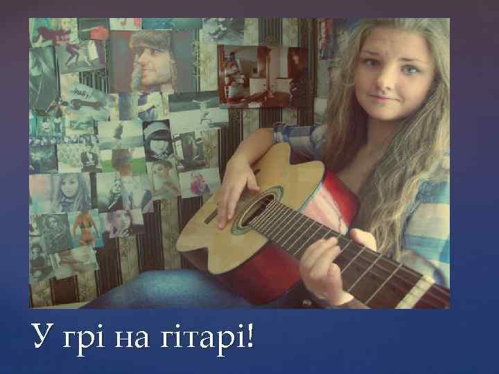 У грі на гітарі!