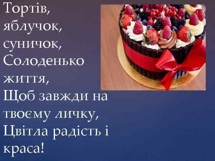 Тортів, яблучок, суничок, Солоденько життя, Щоб завжди на твоєму личку, Цвітла радість і краса!