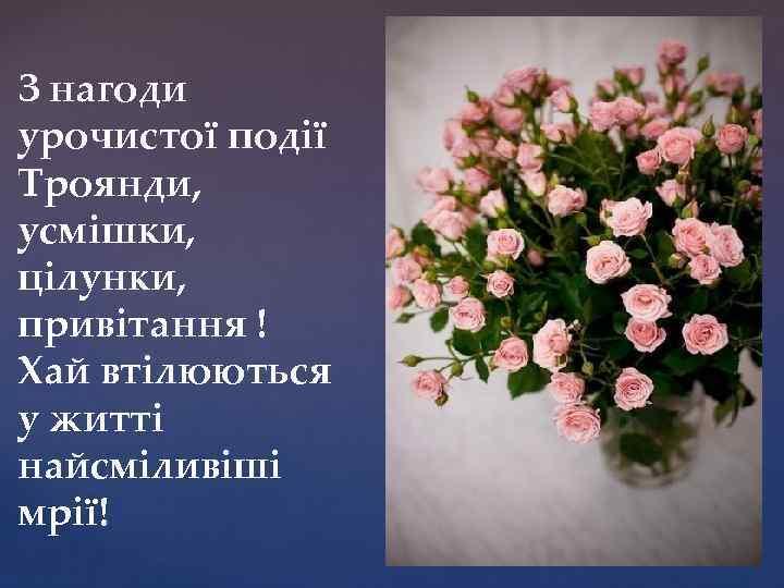 З нагоди урочистої події Троянди, усмішки, цілунки, привітання ! Хай втілюються у житті найсміливіші