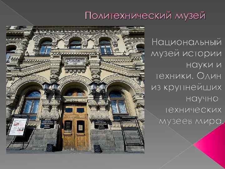 Политехнический музей Национальный музей истории науки и техники. Один из крупнейших научнотехнических музеев мира.