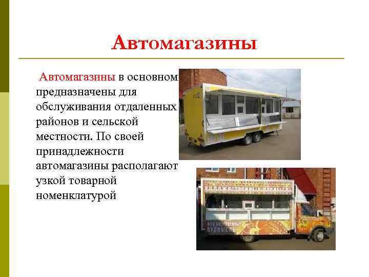 Автомагазины в основном предназначены для обслуживания отдаленных районов и сельской местности. По своей принадлежности