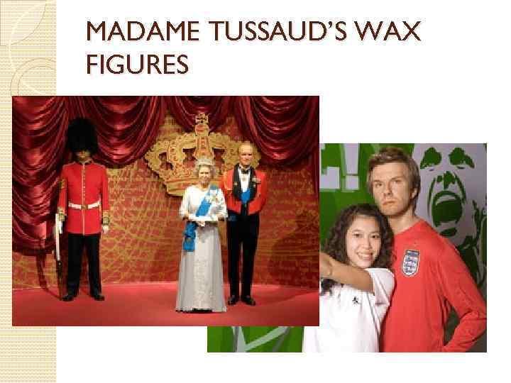 MADAME TUSSAUD'S WAX FIGURES