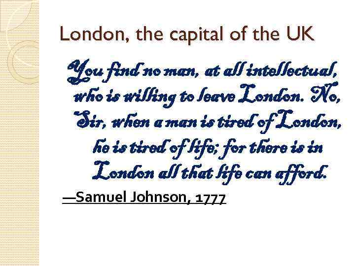 London, the capital of the UK You find no man, at all intellectual, who