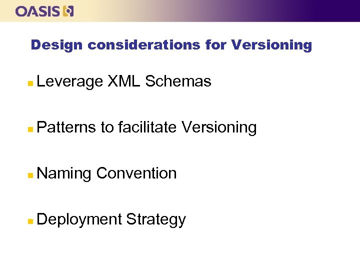 Design considerations for Versioning n Leverage XML Schemas n Patterns to facilitate Versioning n