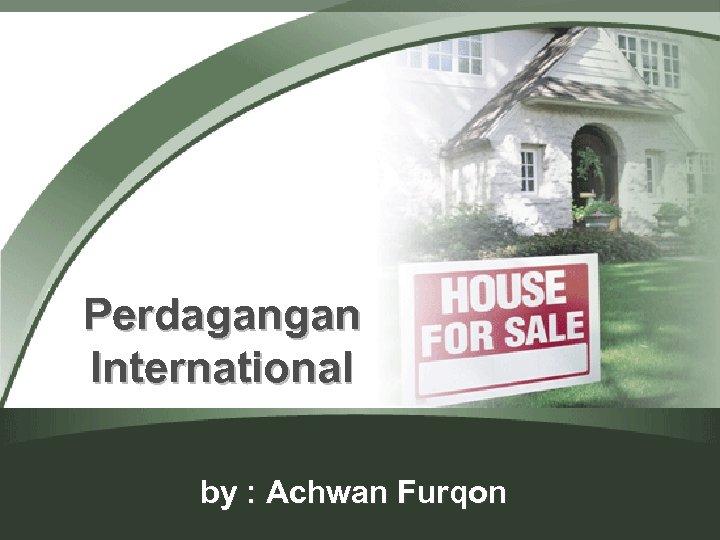 Perdagangan International by : Achwan Furqon