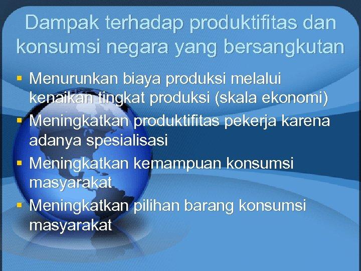 Dampak terhadap produktifitas dan konsumsi negara yang bersangkutan § Menurunkan biaya produksi melalui kenaikan