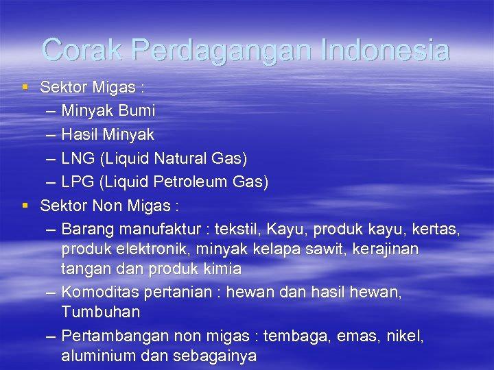 Corak Perdagangan Indonesia § Sektor Migas : – Minyak Bumi – Hasil Minyak –