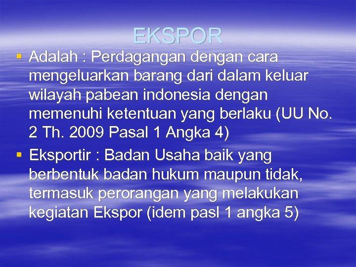 EKSPOR § Adalah : Perdagangan dengan cara mengeluarkan barang dari dalam keluar wilayah pabean