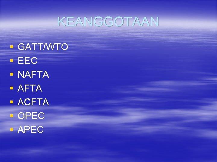 KEANGGOTAAN § § § § GATT/WTO EEC NAFTA ACFTA OPEC APEC