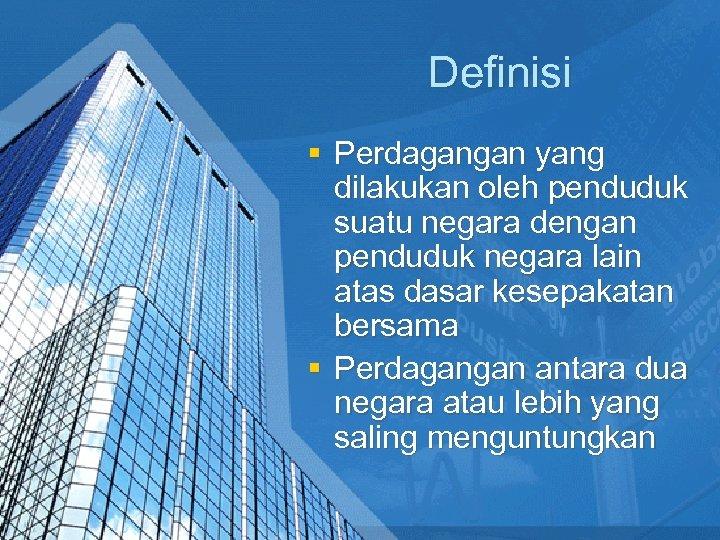 Definisi § Perdagangan yang dilakukan oleh penduduk suatu negara dengan penduduk negara lain atas