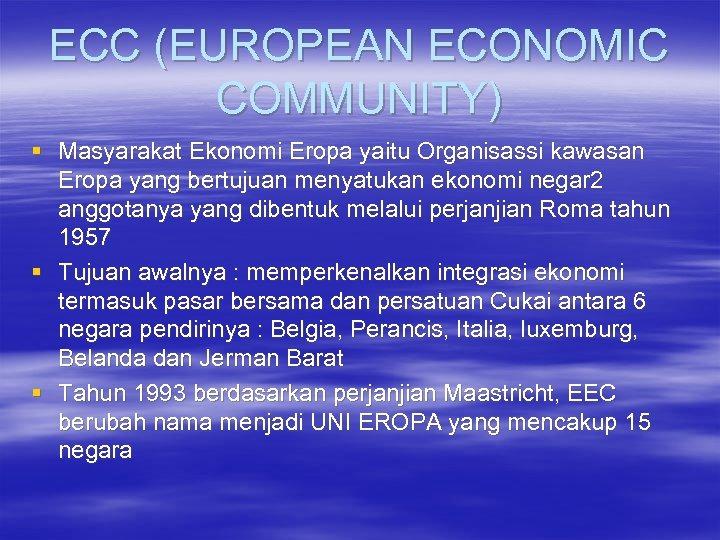 ECC (EUROPEAN ECONOMIC COMMUNITY) § Masyarakat Ekonomi Eropa yaitu Organisassi kawasan Eropa yang bertujuan