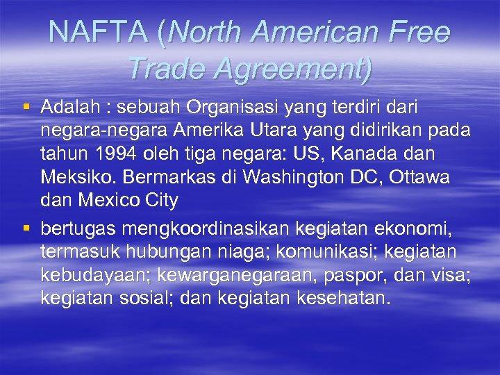 NAFTA (North American Free Trade Agreement) § Adalah : sebuah Organisasi yang terdiri dari