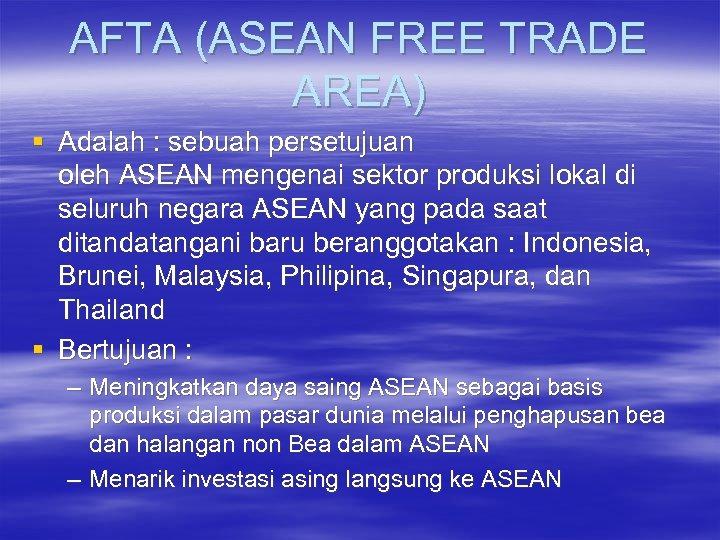 AFTA (ASEAN FREE TRADE AREA) § Adalah : sebuah persetujuan oleh ASEAN mengenai sektor