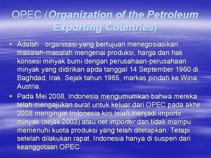 OPEC (Organization of the Petroleum Exporting Countries) § Adalah : organisasi yang bertujuan menegosiasikan