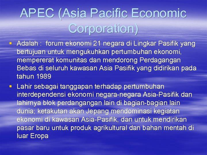 APEC (Asia Pacific Economic Corporation) § Adalah : forum ekonomi 21 negara di Lingkar