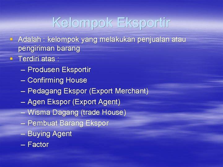 Kelompok Eksportir § Adalah : kelompok yang melakukan penjualan atau pengiriman barang § Terdiri