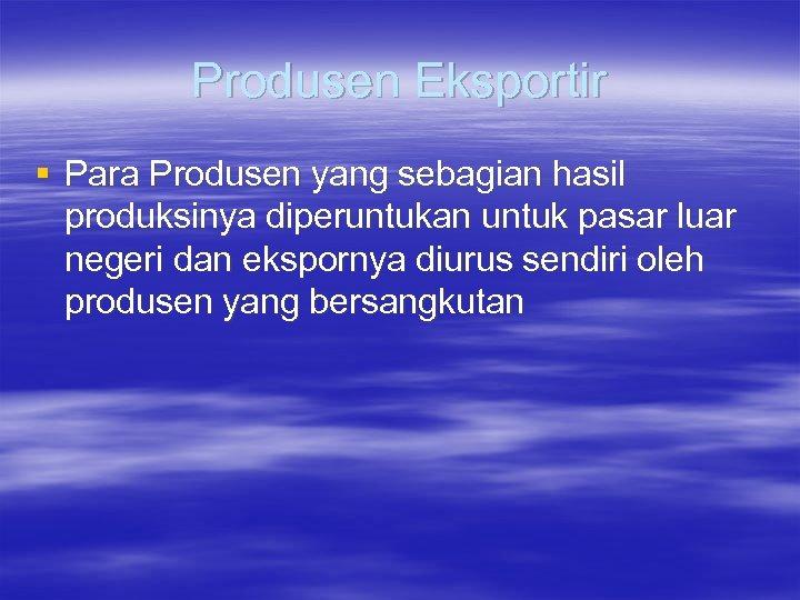 Produsen Eksportir § Para Produsen yang sebagian hasil produksinya diperuntukan untuk pasar luar negeri