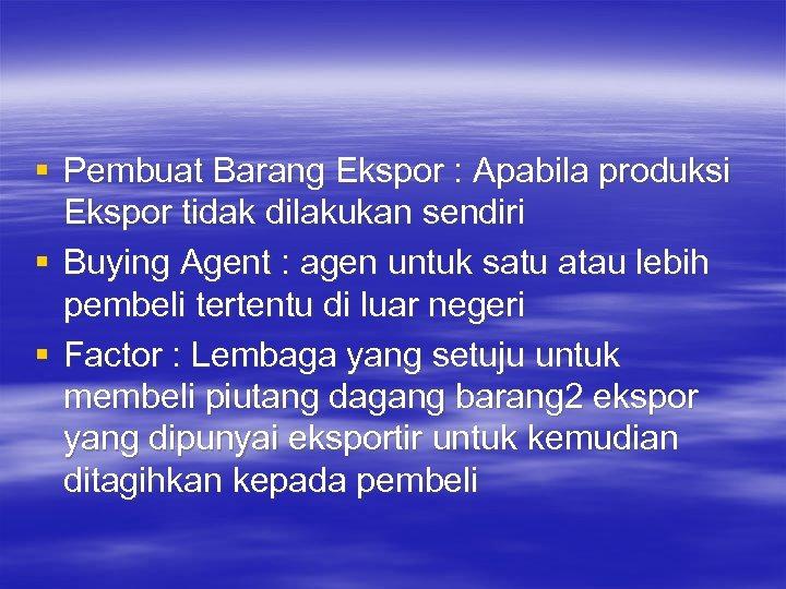 § Pembuat Barang Ekspor : Apabila produksi Ekspor tidak dilakukan sendiri § Buying Agent