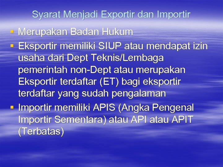Syarat Menjadi Exportir dan Importir § Merupakan Badan Hukum § Eksportir memiliki SIUP atau