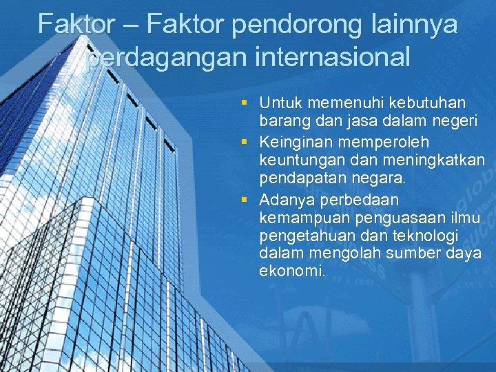 Faktor – Faktor pendorong lainnya perdagangan internasional § Untuk memenuhi kebutuhan barang dan jasa
