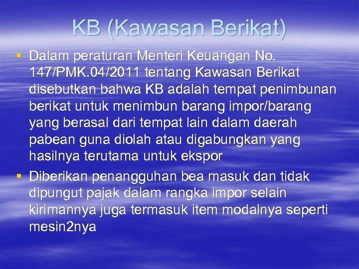 KB (Kawasan Berikat) § Dalam peraturan Menteri Keuangan No. 147/PMK. 04/2011 tentang Kawasan Berikat