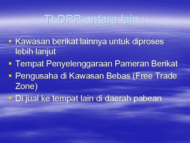 TLDPP antara lain : § Kawasan berikat lainnya untuk diproses lebih lanjut § Tempat