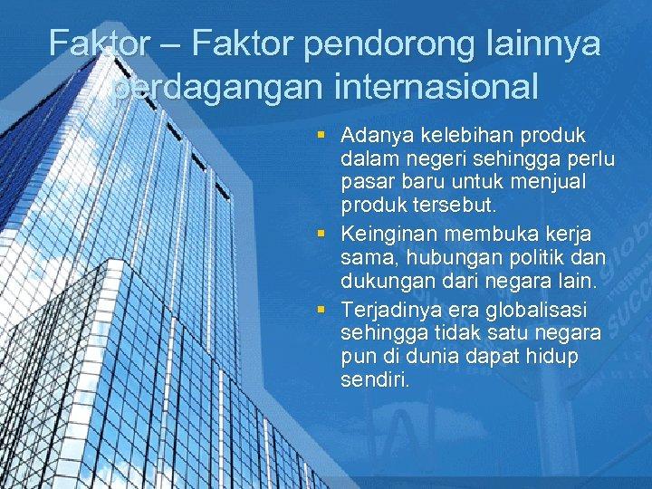 Faktor – Faktor pendorong lainnya perdagangan internasional § Adanya kelebihan produk dalam negeri sehingga
