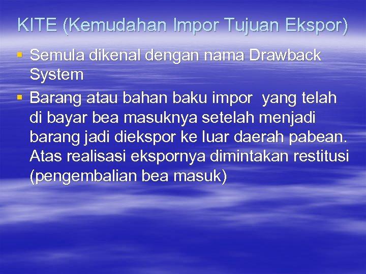 KITE (Kemudahan Impor Tujuan Ekspor) § Semula dikenal dengan nama Drawback System § Barang