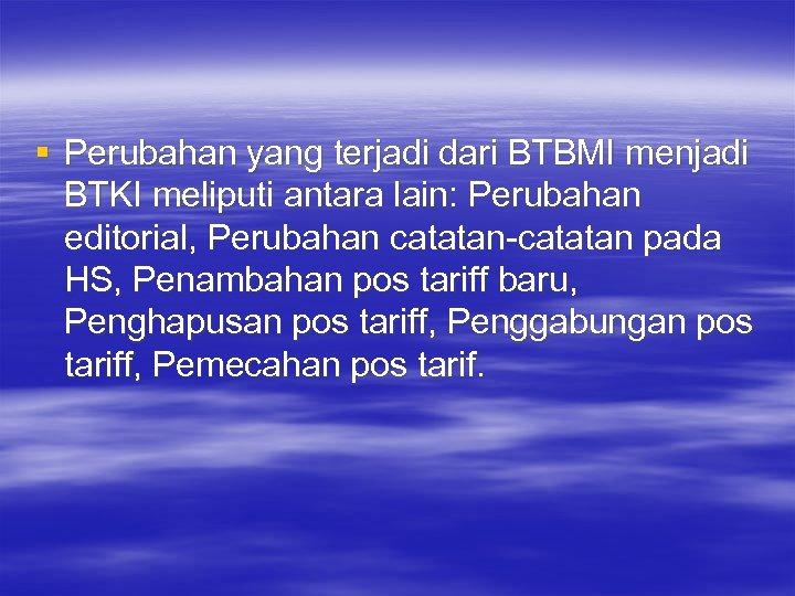 § Perubahan yang terjadi dari BTBMI menjadi BTKI meliputi antara lain: Perubahan editorial, Perubahan