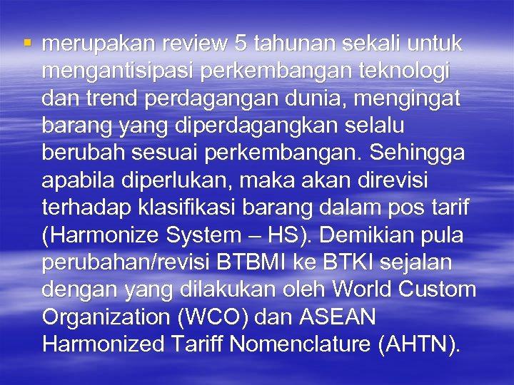 § merupakan review 5 tahunan sekali untuk mengantisipasi perkembangan teknologi dan trend perdagangan dunia,
