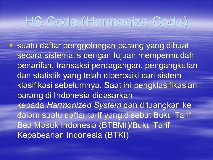 HS Code (Harmonize Code) § suatu daftar penggolongan barang yang dibuat secara sistematis dengan