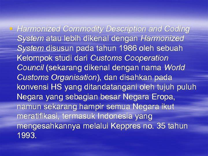 § Harmonized Commodity Description and Coding System atau lebih dikenal dengan Harmonized System disusun
