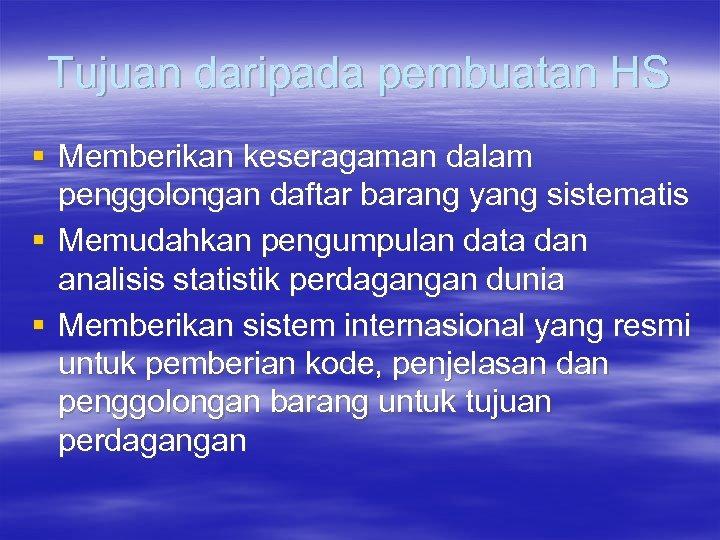 Tujuan daripada pembuatan HS § Memberikan keseragaman dalam penggolongan daftar barang yang sistematis §