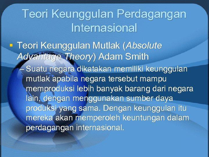 Teori Keunggulan Perdagangan Internasional § Teori Keunggulan Mutlak (Absolute Advantage Theory) Adam Smith –